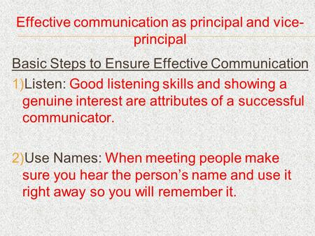 Effective communication as principal and vice- principal Basic Steps to Ensure Effective Communication Listen: Good listening skills and showing a genuine.