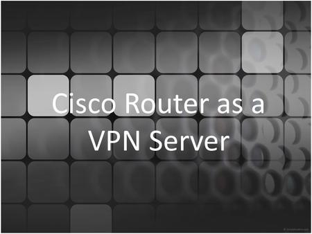 Cisco Router as a VPN Server. Agenda VPN Categories of VPN – Secure VPNs – Trusted VPN Hardware / Software Requirement Network Diagram Basic Router Configuration.