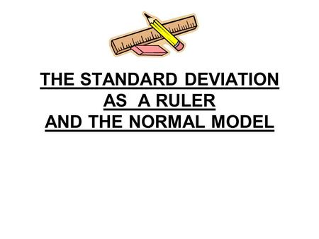 THE STANDARD DEVIATION AS A RULER AND THE NORMAL MODEL