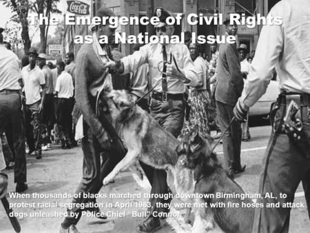 The Emergence of Civil Rights as a National Issue When thousands of blacks marched through downtown Birmingham, AL, to protest racial segregation in April.