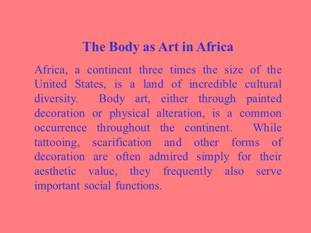 The Body as Art in Africa Africa, a continent three times the size of the United States, is a land of incredible cultural diversity. Body art, either through.
