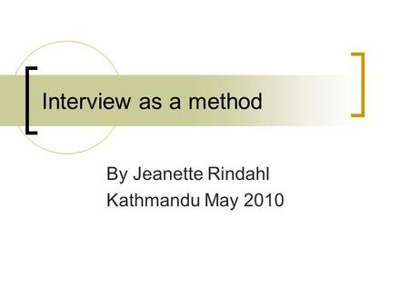 Interview as a method By Jeanette Rindahl Kathmandu May 2010.