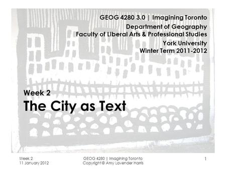 Week 2 11 January 2012 GEOG 4280 | Imagining Toronto Copyright © Amy Lavender Harris 1 Week 2 The City as Text GEOG 4280 3.0 | Imagining Toronto Department.
