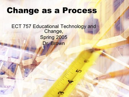 Change as a Process ECT 757 Educational Technology and Change, Spring 2005 Dr. Brown.