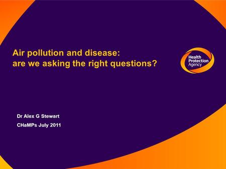 Air pollution and disease: are we asking the right questions? Dr Alex G Stewart CHaMPs July 2011.