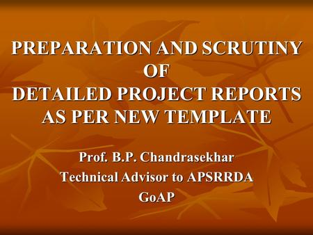 PREPARATION AND SCRUTINY OF DETAILED PROJECT REPORTS AS PER NEW TEMPLATE Prof. B.P. Chandrasekhar Technical Advisor to APSRRDA GoAP.
