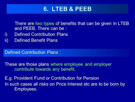 6. LTEB & PEEB There are two types of benefits that can be given in LTEB and PEEB. There can be : Defined Contribution Plans Defined Benefit Plans Defined.
