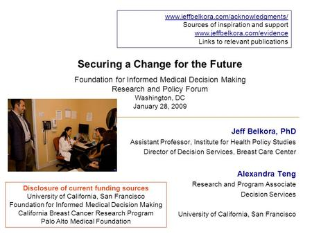 Securing a Change for the Future Jeff Belkora, PhD Assistant Professor, Institute for Health Policy Studies Director of Decision Services, Breast Care.