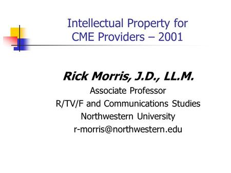 Intellectual Property for CME Providers – 2001 Rick Morris, J.D., LL.M. Associate Professor R/TV/F and Communications Studies Northwestern University