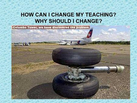 HOW CAN I CHANGE MY TEACHING? WHY SHOULD I CHANGE?