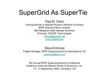 SuperGrid As SuperTie Paul M. Grant Visiting Scholar in Applied Physics, Stanford University EPRI Science Fellow (retired) IBM Research Staff Member Emeritus.