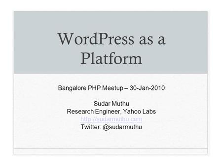 WordPress as a Platform Bangalore PHP Meetup – 30-Jan-2010 Sudar Muthu Research Engineer, Yahoo Labs
