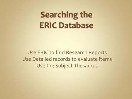 Use ERIC to find Research Reports Use Detailed records to evaluate items Use the Subject Thesaurus.
