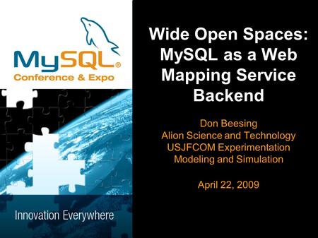 Wide Open Spaces: MySQL as a Web Mapping Service Backend Don Beesing Alion Science and Technology USJFCOM Experimentation Modeling and Simulation April.