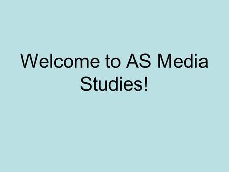 Welcome to AS Media Studies!. First a present..… We will give you a course handbook and a note taking book. These will be kept in the class although from.