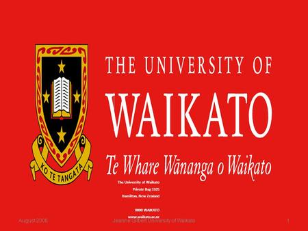 The University of Waikato Private Bag 3105 Hamilton, New Zealand 0800 WAIKATO www.waikato.ac.nz August 20081Jeanne Gilbert University of Waikato.