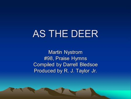 AS THE DEER Martin Nystrom #98, Praise Hymns Compiled by Darrell Bledsoe Produced by R. J. Taylor Jr.