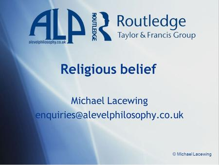 Michael Lacewing enquiries@alevelphilosophy.co.uk Religious belief Michael Lacewing enquiries@alevelphilosophy.co.uk © Michael Lacewing.