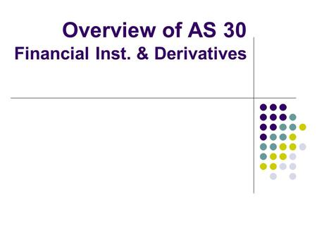 Overview of AS 30 Financial Inst. & Derivatives. Flow of presentation Overview of AS 30 Derivatives Financial Instruments Hedge Accounting Key Challenges.