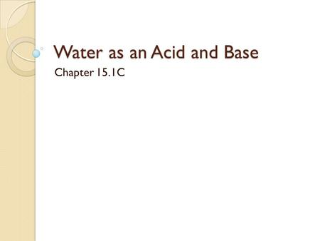 Water as an Acid and Base Chapter 15.1C. How can it be? How can a substance be both an acid and a base? Substances that can behave either as an acid or.