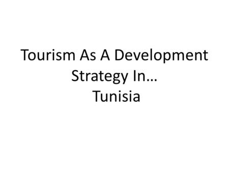 Tourism As A Development Strategy In… Tunisia. Development Tunisia has an established tourist industry benefitting from its Mediterranean location and.
