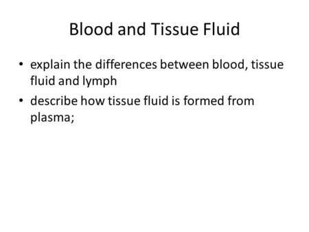 Blood and Tissue Fluid explain the differences between blood, tissue fluid and lymph describe how tissue fluid is formed from plasma;