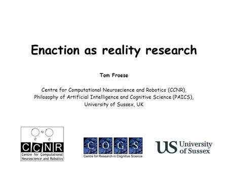 Enaction as reality research Tom Froese Centre for Computational Neuroscience and Robotics (CCNR), Philosophy of Artificial Intelligence and Cognitive.