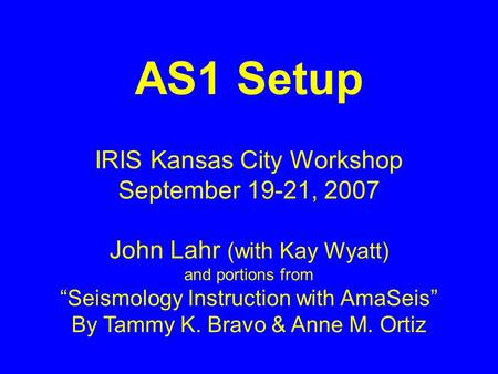 AS1 Setup IRIS Kansas City Workshop September 19-21, 2007 John Lahr (with Kay Wyatt) and portions from Seismology Instruction with AmaSeis By Tammy K.