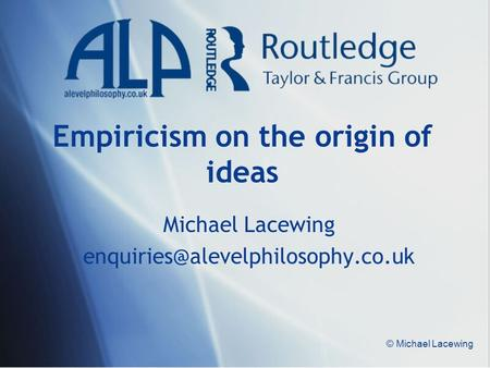 © Michael Lacewing Empiricism on the origin of ideas Michael Lacewing