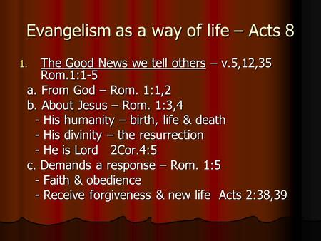 Evangelism as a way of life – Acts 8 1. The Good News we tell others – v.5,12,35 Rom.1:1-5 a. From God – Rom. 1:1,2 a. From God – Rom. 1:1,2 b. About Jesus.