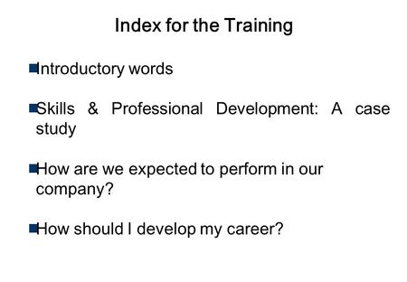 Work as A Professional Copyright Reserved.. Index for the Training Introductory words Skills & Professional Development: A case study How are we expected.