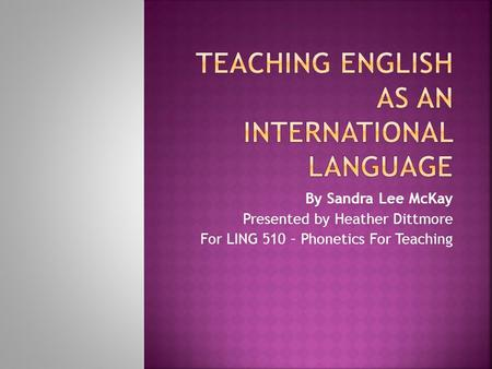 By Sandra Lee McKay Presented by Heather Dittmore For LING 510 – Phonetics For Teaching.