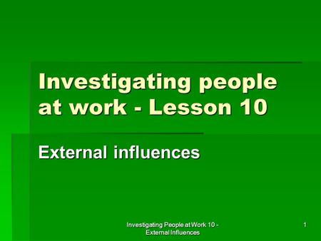 Investigating People at Work 10 - External Influences 1 Investigating people at work - Lesson 10 External influences.