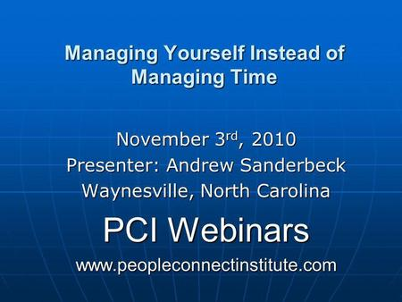 Managing Yourself Instead of Managing Time November 3 rd, 2010 Presenter: Andrew Sanderbeck Waynesville, North Carolina PCI Webinars www.peopleconnectinstitute.com.