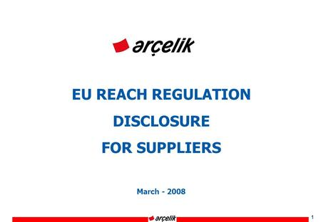 1 EU REACH REGULATION DISCLOSURE FOR SUPPLIERS March - 2008.