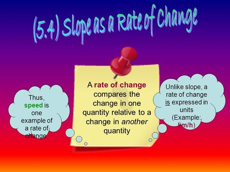 A rate of change compares the change in one quantity relative to a change in another quantity Unlike slope, a rate of change is expressed in units (Example: