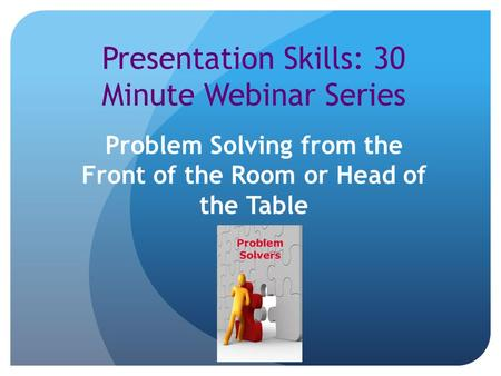 Presentation Skills: 30 Minute Webinar Series Problem Solving from the Front of the Room or Head of the Table.