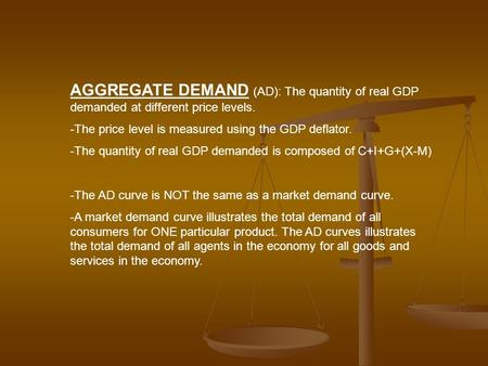 AGGREGATE DEMAND (AD): The quantity of real GDP demanded at different price levels. -The price level is measured using the GDP deflator. -The quantity.