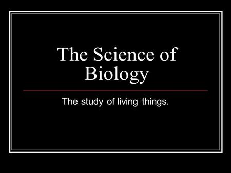 The Science of Biology The study of living things.