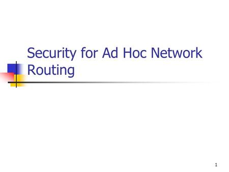 1 Security for Ad Hoc Network Routing. 2 Ad Hoc Networks Properties Mobile Wireless communication Medium to high bandwidth High variability of connection.