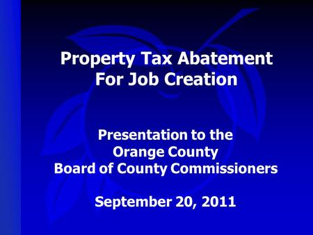 Property Tax Abatement For Job Creation Presentation to the Orange County Board of County Commissioners September 20, 2011.