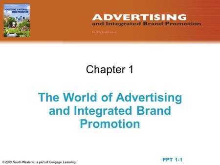 © 2009 South-Western, a part of Cengage Learning Chapter 1 The World of Advertising and Integrated Brand Promotion PPT 1-1.