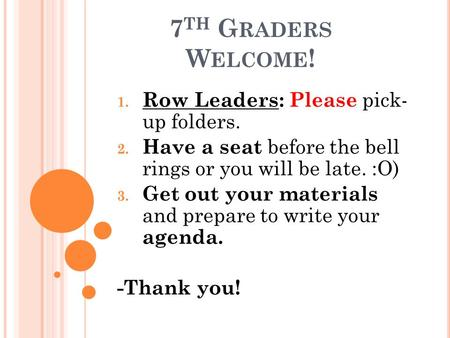 7 TH G RADERS W ELCOME ! 1. Row Leaders: Please pick- up folders. 2. Have a seat before the bell rings or you will be late. :O) 3. Get out your materials.