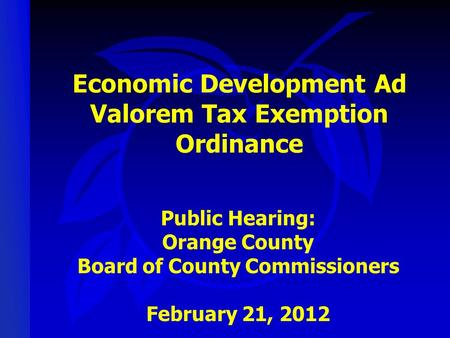 Economic Development Ad Valorem Tax Exemption Ordinance Public Hearing: Orange County Board of County Commissioners February 21, 2012.