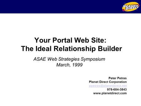 Your Portal Web Site: The Ideal Relationship Builder Peter Petras Planet Direct Corporation  978-684-3843.