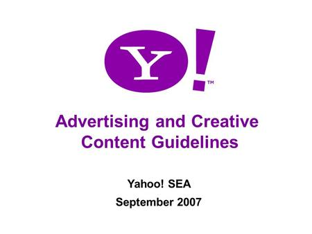 Advertising Content Guidelines Advertising and Creative Content Guidelines Yahoo! SEA September 2007.
