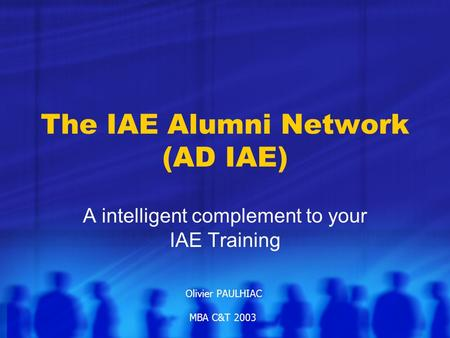 The IAE Alumni Network (AD IAE) A intelligent complement to your IAE Training Olivier PAULHIAC MBA C&T 2003.