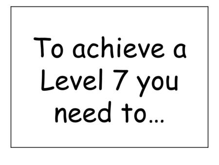 To achieve a Level 7 you need to…. To achieve a Level 6 you need to…