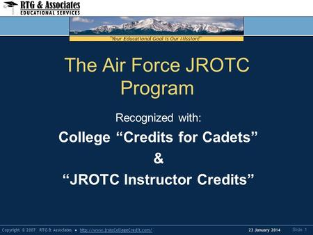 Your Educational Goal is Our Mission! Copyright © 2007 RTG & Associateshttp://www.jrotcCollegeCredit.com/ Slide: 1 23 January 2014 The Air Force JROTC.