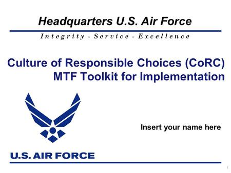 I n t e g r i t y - S e r v i c e - E x c e l l e n c e Headquarters U.S. Air Force 1 Culture of Responsible Choices (CoRC) MTF Toolkit for Implementation.